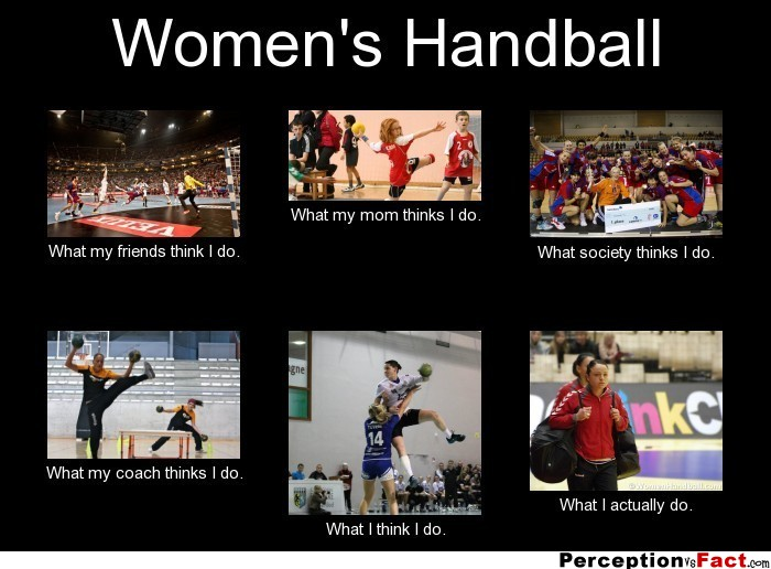 Women S Handball What People Think I Do What I Really Do Perception Vs Fact